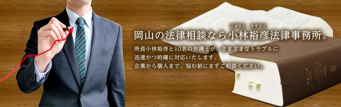 岡山の法律相談なら小林裕彦法律事務所。所長小林裕彦と10名の弁護士が、さまざまなトラブルに迅速かつ的確に対応いたします。企業から個人まで、悩む前にまずご相談ください。